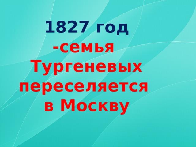 1827  год -семья Тургеневых переселяется в Москву