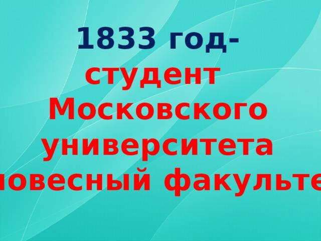 1833 год- студент Московского университета (словесный факультет)