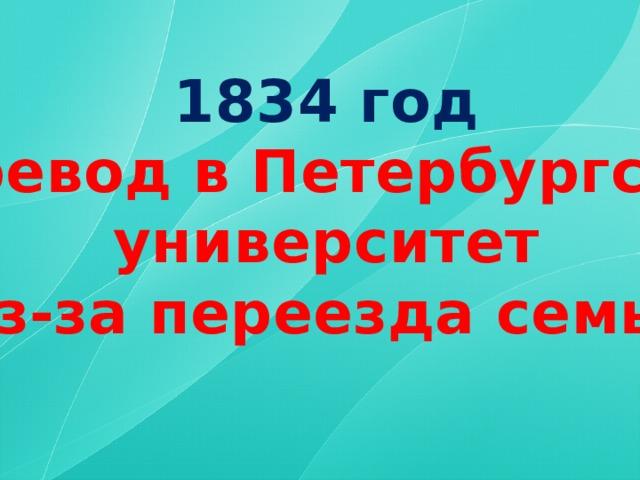 1834 год перевод в Петербургский университет (из-за переезда семьи)