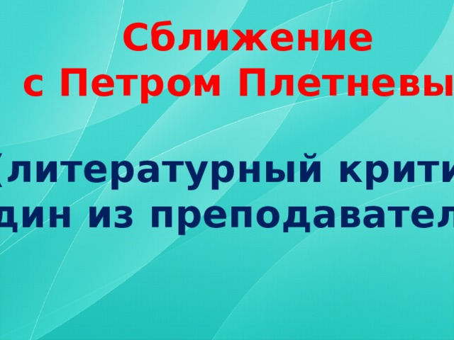 Сближение  с Петром Плетневым  (литературный критик, один из преподавателей )