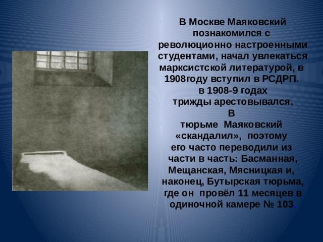 В Москве Маяковский познакомился с революционно настроенными студентами, начал увлекаться марксистской литературой, в 1908году вступил в РСДРП. в 1908-9 годах  трижды арестовывался. В тюрьме Маяковский «скандалил», поэтому его часто переводили из  части в часть: Басманная, Мещанская, Мясницкая и, наконец, Бутырская тюрьма,  где он провёл 11 месяцев в одиночной камере №103 .