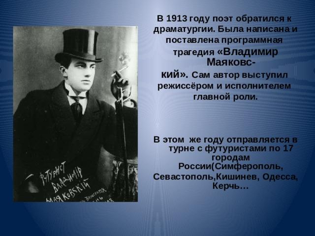 В 1913 году поэт обратился к драматургии. Была написана и поставлена программная трагедия «Владимир Маяковс- кий». Сам автор выступил режиссёром и исполнителем главной роли.    В этом же году отправляется в турне с футуристами по 17 городам России(Симферополь, Севастополь,Кишинев, Одесса, Керчь…