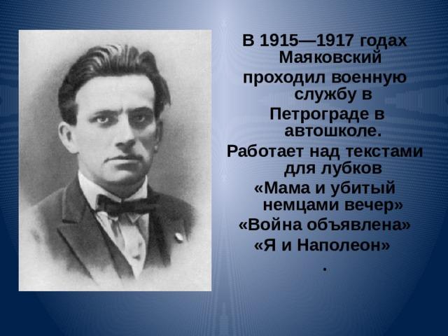 В 1915—1917 годах Маяковский проходил военную службу в  Петрограде в автошколе. Работает над текстами для лубков «Мама и убитый немцами вечер» «Война объявлена» «Я и Наполеон» .