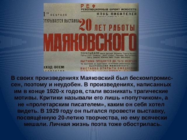 В своих произведениях Маяковский был бескомпромис- сен, поэтому и неудобен. В произведениях, написанных им в конце 1920-х годов, стали возникать трагические мотивы. Критики называли его лишь «попутчиком», а не «пролетарским писателем», каким он себя хотел видеть. В 1929 году он пытался провести выставку, посвящённую 20-летию творчества, но ему всячески  мешали. Личная жизнь поэта тоже обострилась.