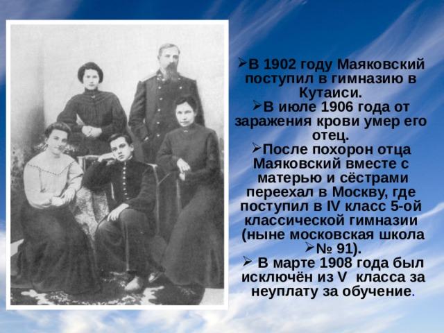 В 1902 году Маяковский поступил в гимназию в Кутаиси. В июле 1906 года от заражения крови умер его отец. После похорон отца Маяковский вместе с матерью и сёстрами переехал в Москву, где поступил в IV класс 5-ой классической гимназии (ныне московская школа № 91).  В марте 1908 года был