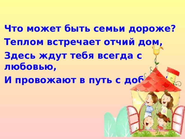Что может быть семьи дороже? Теплом встречает отчий дом, Здесь ждут тебя всегда с любовью, И провожают в путь с добром!