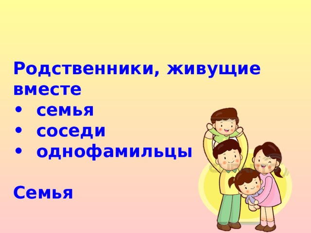 Родственники, живущие вместе • семья • соседи • однофамильцы  Семья