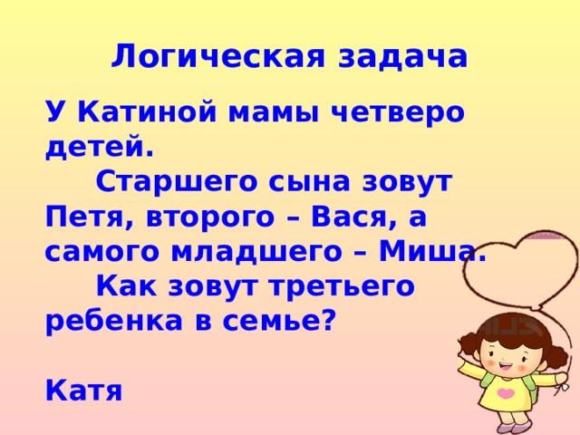 Логическая задача У Катиной мамы четверо детей.  Старшего сына зовут Петя, второго – Вася, а самого младшего – Миша.  Как зовут третьего ребенка в семье?  Катя