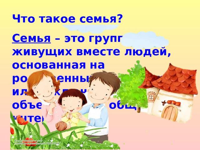 Что такое семья?  Семья – это группа живущих вместе людей, основанная на родственных отношениях илизаключении брака, объединённая общими интересами.