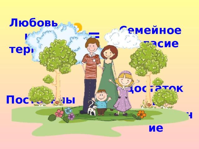 Любовь  и терпение Семейное согласие = Постоянный труд Достаток и благополучие =