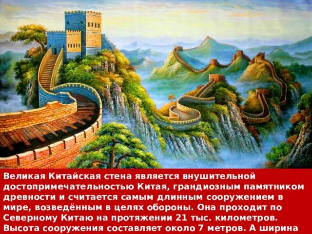 Великая Китайская стена является внушительной достопримечательностью Китая, грандиозным памятником древности и считается самым длинным сооружением в мире, возведённым в целях обороны. Она проходит по Северному Китаю на протяжении 21 тыс. километров. Высота сооружения составляет около 7 метров. А ширина — 6 метров. С внутренней стороны стена защищена специальным барьером в высоту 0,9 метра.