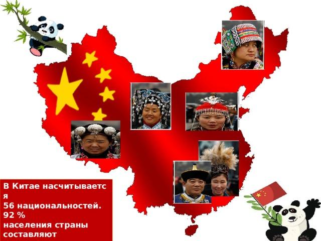 ВКитаенасчитывается 56национальностей. 92 % населения страны составляют  ханьцы, остальные народы называют национальными меньшинствами.