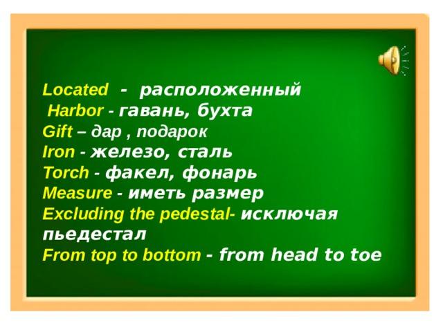 Located - расположенный  Harbor - гавань, бухта Gift – дар , подарок Iron - железо, сталь Torch - факел, фонарь Measure - иметь размер Excluding the pedestal- исключая пьедестал From top to bottom - from head to toe