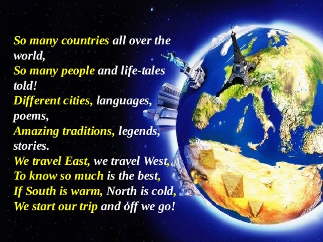So many countries all over the world, So many people and life-tales told! Different cities, languages, poems, Amazing traditions, legends, stories. We travel East, we travel West , To know so much is the best , If South is warm, North is cold , We start our trip and off we go!