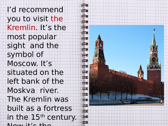 I'd recommend you to visit the Kremlin . It's the most popular sight and the symbol of Moscow. It's situated on the left bank of the Moskva river. The Kremlin was built as a fortress in the 15 th century. Now it's the official residence of the President of the Russian Federation.