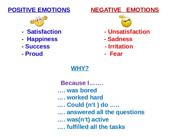 POSITIVE EMOTIONS  NEGATIVE EMOTIONS    -  Satisfaction  -  Unsatisfaction  - Happiness  - Sadness  - Success  - Irritation  - Proud  - Fear   WHY?  Because I…….  … . was bored … . worked hard … . Could (n't ) do ….. … . answered all the questions … . was(n't) active … . fulfilled all the tasks