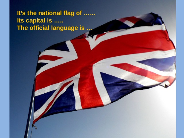 It's the national flag of …… Its capital is ….. The official language is …