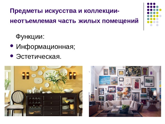 Предметы искусства и коллекции- неотъемлемая часть  жилых помещений  Функции: