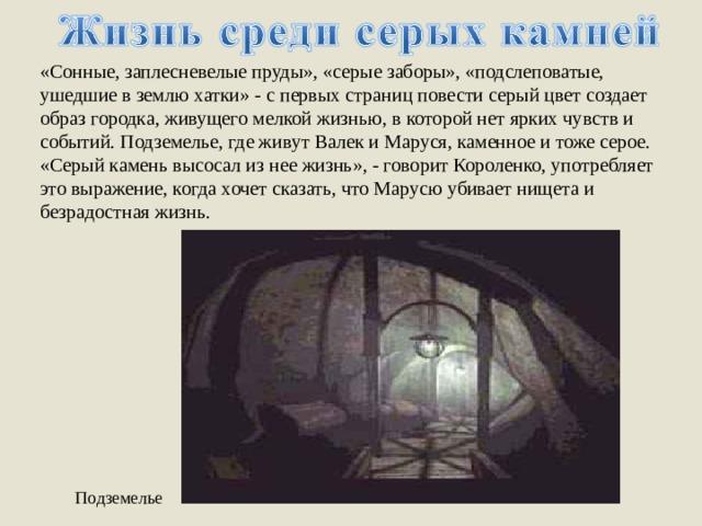 «Сонные, заплесневелые пруды», «серые заборы», «подслеповатые, ушедшие в землю хатки» - с первых страниц повести серый цвет создает образ городка, живущего мелкой жизнью, в которой нет ярких чувств и событий. Подземелье, где живут Валек и Маруся, каменное и тоже серое. «Серый камень высосал из нее жизнь», - говорит Короленко, употребляет это выражение, когда хочет сказать, что Марусю убивает нищета и безрадостная жизнь. Подземелье