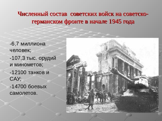 Численный состав советских войск на советско-германском фронте в начале 1945 года -6,7 миллиона человек; -107,3 тыс. орудий и минометов; -12100 танков и САУ; -14700 боевых самолетов.