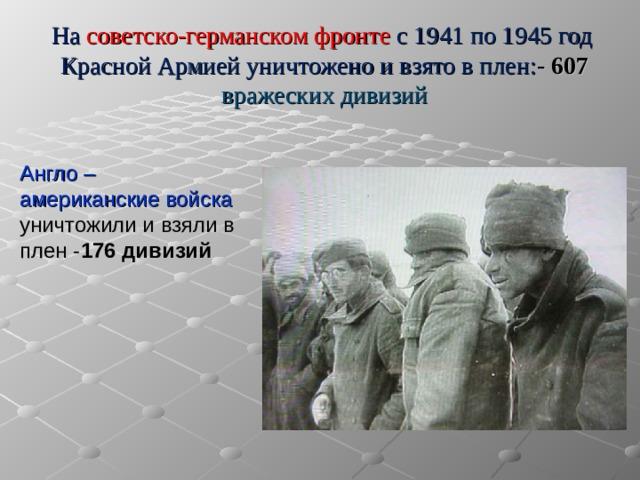 На советско-германском фронте с 1941 по 1945 год Красной Армией уничтожено и взято в плен: - 607 вражеских дивизий   Англо – американские войска уничтожили и взяли в плен - 176 дивизий