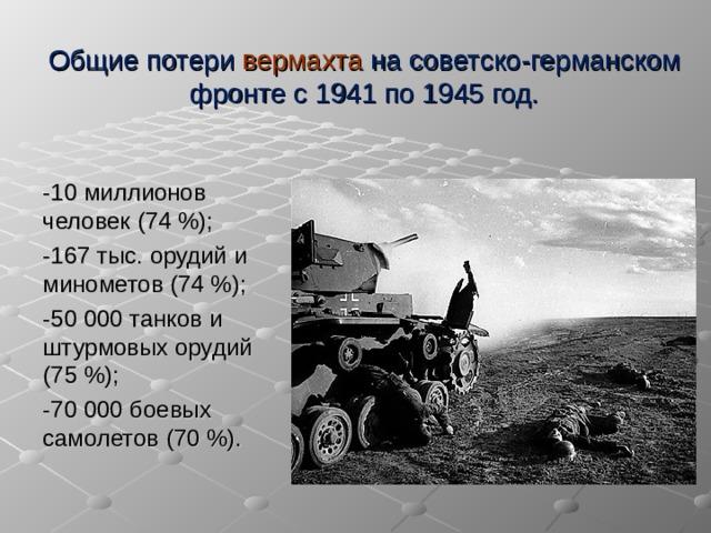 Общие потери вермахта на советско-германском фронте с 1941 по 1945 год. -10 миллионов человек (74 %); -167 тыс. орудий и минометов (74 %); -50 000 танков и штурмовых орудий (75 %); -70 000 боевых самолетов (70 %).