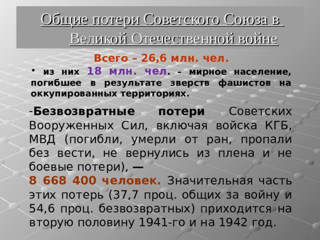 Общие потери Советского Союза в Великой Отечественной войне Всего – 26,6 млн. чел.  из них 18 млн. чел . – мирное население, погибшее в результате зверств фашистов на оккупированных территориях. Безвозвратные потери Советских Вооруженных Сил, включая войска КГБ, МВД (погибли, умерли от ран, пропали без вести, не вернулись из плена и не боевые потери), — 8 668 400 человек. Значительная часть этих потерь (37,7 проц. общих за войну и 54,6 проц. безвозвратных) приходится на вторую половину 1941-го и на 1942 год.