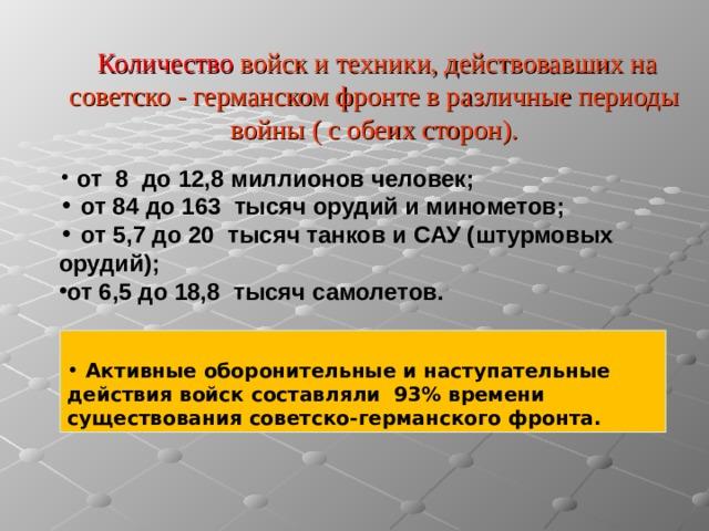 Количество войск и техники, действовавших на советско  - германском фронте в различные периоды войны ( с обеих сторон).   от 8 до 12,8 миллионов человек;  от 84 до 163 тысяч орудий и минометов;  от 5,7 до 20 тысяч танков и САУ (штурмовых орудий); от 6,5 до 18,8 тысяч самолетов.
