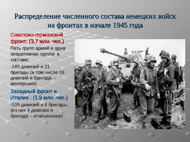 Распределение численного состава немецких войск на фронтах в начале 1945 года Советско-германский фронт: (3,7 млн. чел.) Пять групп армий и одна оперативная группа в составе: -185 дивизий и 21 бригады (в том числе 16 дивизий и бригада - венгерские) Западный фронт и Италия : (1,9 млн. чел.) -105 дивизий и 4 бригады, (из них 4 дивизии и бригада - итальянские)