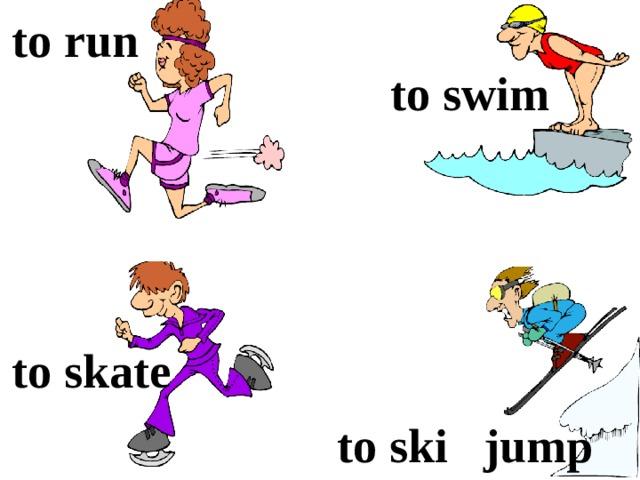 to run  to swim to skate to ski jump