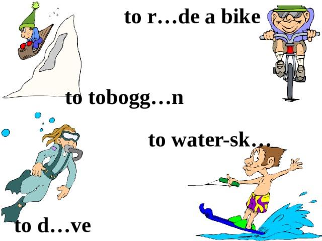 to r…de a bike to tobogg…n to water-sk… to d…ve
