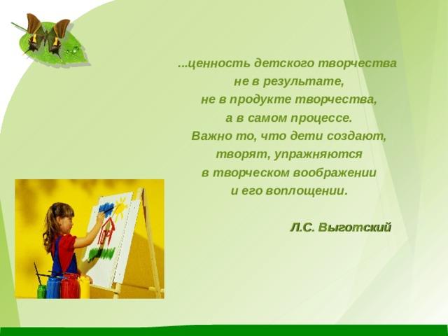 ...ценность детского творчества не в результате, не в продукте творчества,  а в самом процессе. Важно то, что дети создают, творят, упражняются  в творческом воображении и его воплощении.   Л.С. Выготский