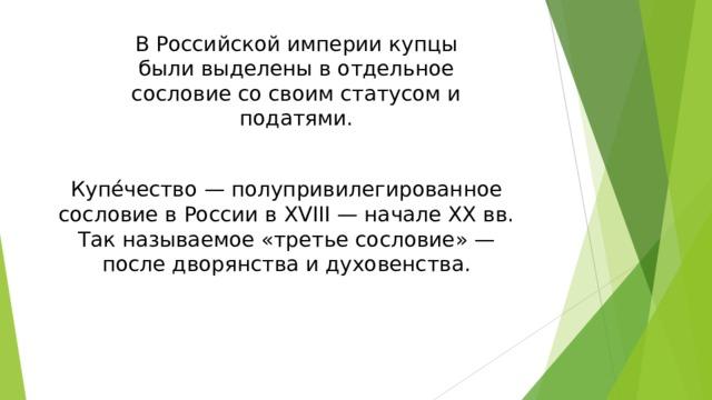 В Российской империи купцы были выделены в отдельное сословие со своим статусом и податями. Купе́чество — полупривилегированное сословие в России в XVIII — начале ХХ вв. Так называемое «третье сословие» — после дворянства и духовенства.