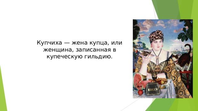 Купчиха — жена купца, или женщина, записанная в купеческую гильдию.