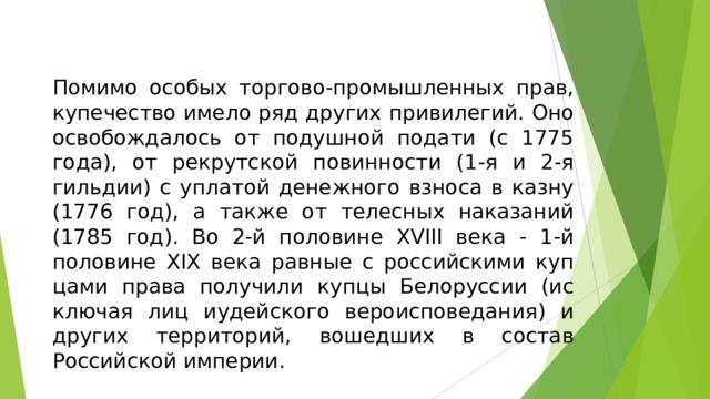 Помимо особых торгово-промышленных прав, купечество имело ряд других привилегий. Оно освобождалось от подушной подати (с 1775 года), от рекрутской повинности (1-я и 2-я гильдии) с уплатой денежного взноса в казну (1776 год), а также от телесных наказаний (1785 год). Во 2-й половине XVIII века - 1-й половине XIX века равные с российскими купцами права получили купцы Белоруссии (исключая лиц иудейского вероисповедания) и других территорий, вошедших в состав Российской империи.