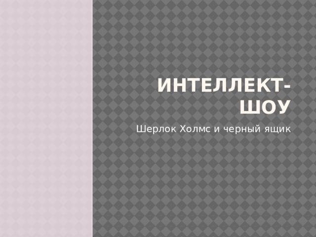 Интеллект-шоу Шерлок Холмс и черный ящик