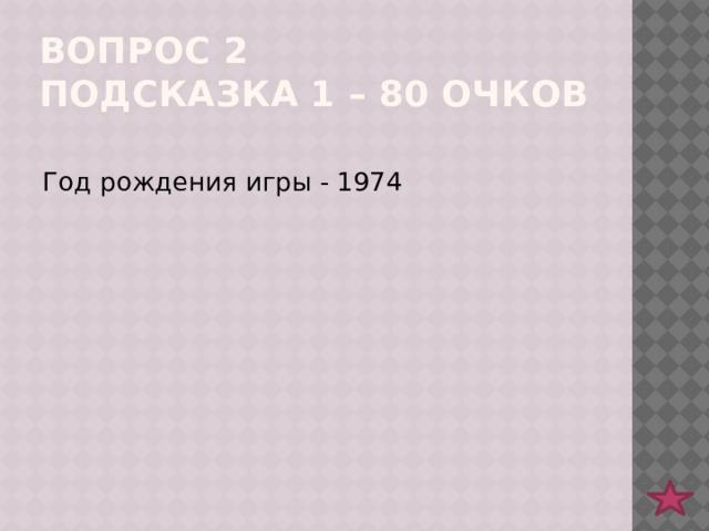 Вопрос 2  подсказка 1 – 80 очков Год рождения игры - 1974