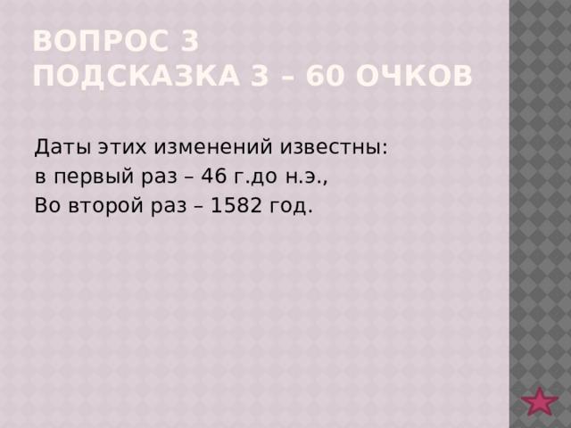 Вопрос 3  подсказка 3 – 60 очков Даты этих изменений известны: в первый раз – 46 г.до н.э., Во второй раз – 1582 год.