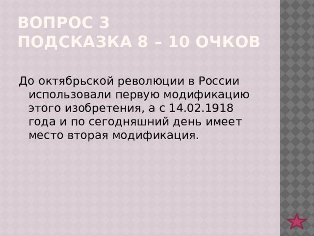 Вопрос 3  подсказка 8 – 10 очков До октябрьской революции в России использовали первую модификацию этого изобретения, а с 14.02.1918 года и по сегодняшний день имеет место вторая модификация.
