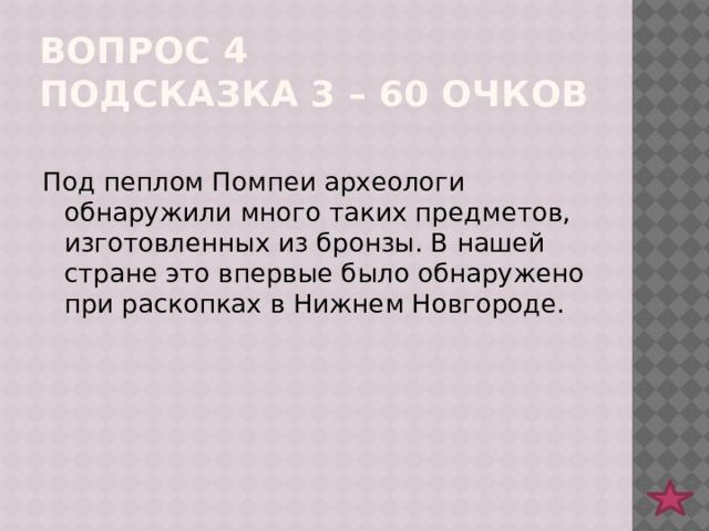 Вопрос 4  подсказка 3 – 60 очков Под пеплом Помпеи археологи обнаружили много таких предметов, изготовленных из бронзы. В нашей стране это впервые было обнаружено при раскопках в Нижнем Новгороде.