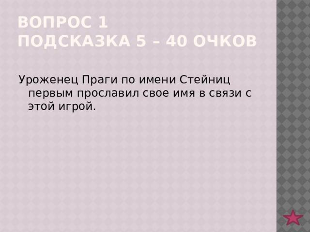 Вопрос 1  подсказка 5 – 40 очков Уроженец Праги по имени Стейниц первым прославил свое имя в связи с этой игрой.