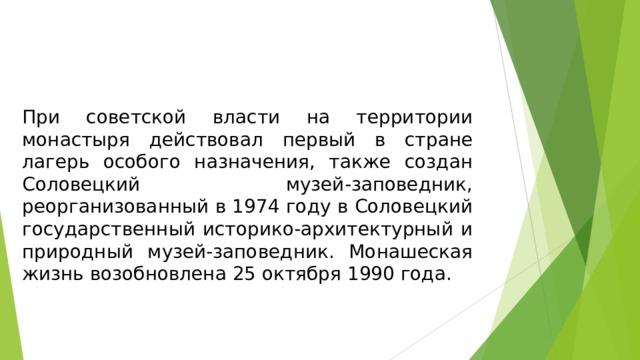При советской власти на территории монастыря действовал первый в стране лагерь особого назначения, также создан Соловецкий музей-заповедник, реорганизованный в 1974 году в Соловецкий государственный историко-архитектурный и природный музей-заповедник. Монашеская жизнь возобновлена 25 октября 1990 года.