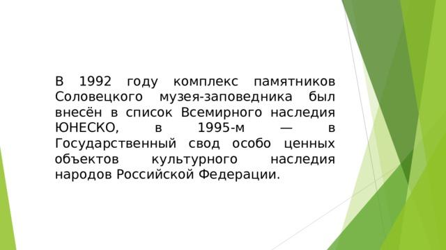 В 1992 году комплекс памятников Соловецкого музея-заповедника был внесён в список Всемирного наследия ЮНЕСКО, в 1995-м — в Государственный свод особо ценных объектов культурного наследия народов Российской Федерации.