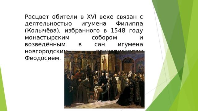 Расцвет обители в XVI веке связан с деятельностью игумена Филиппа (Колычёва), избранного в 1548 году монастырским собором и возведённым в сан игумена новгородским архиепископом Феодосием.