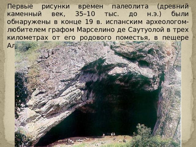 Первые рисунки времен палеолита (древний каменный век, 35–10 тыс. до н.э.) были обнаружены в конце 19 в. испанским археологом-любителем графом Марселино де Саутуолой в трех километрах от его родового поместья, в пещере Альтамира.