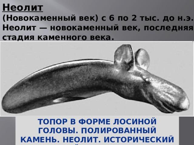 Неолит (Новокаменный век) с 6 по 2 тыс. до н.э. Неолит — новокаменный век, последняя стадия каменного века. Топор в форме лосиной головы. Полированный камень. Неолит. Исторический музей. Стокгольм.