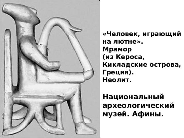 «Человек, играющий на лютне». Мрамор (из Кероса, Кикладские острова, Греция). Неолит.  Национальный археологический музей. Афины.