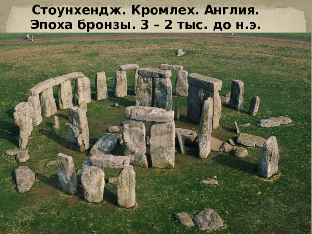 Стоунхендж. Кромлех. Англия. Эпоха бронзы. 3 – 2 тыс. до н.э.
