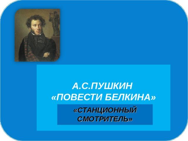 А.С.ПУШКИН  «ПОВЕСТИ БЕЛКИНА»   «СТАНЦИОННЫЙ СМОТРИТЕЛЬ»