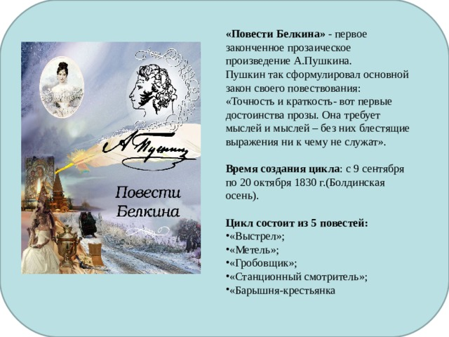 «Повести Белкина» - первое законченное прозаическое произведение А.Пушкина. Пушкин так сформулировал основной закон своего повествования: «Точность и краткость- вот первые достоинства прозы. Она требует мыслей и мыслей – без них блестящие выражения ни к чему не служат». Время создания цикла : с 9 сентября по 20 октября 1830 г.(Болдинская осень). Цикл состоит из 5 повестей: «Выстрел»; «Метель»; «Гробовщик»; «Станционный смотритель»; «Барышня-крестьянка … .